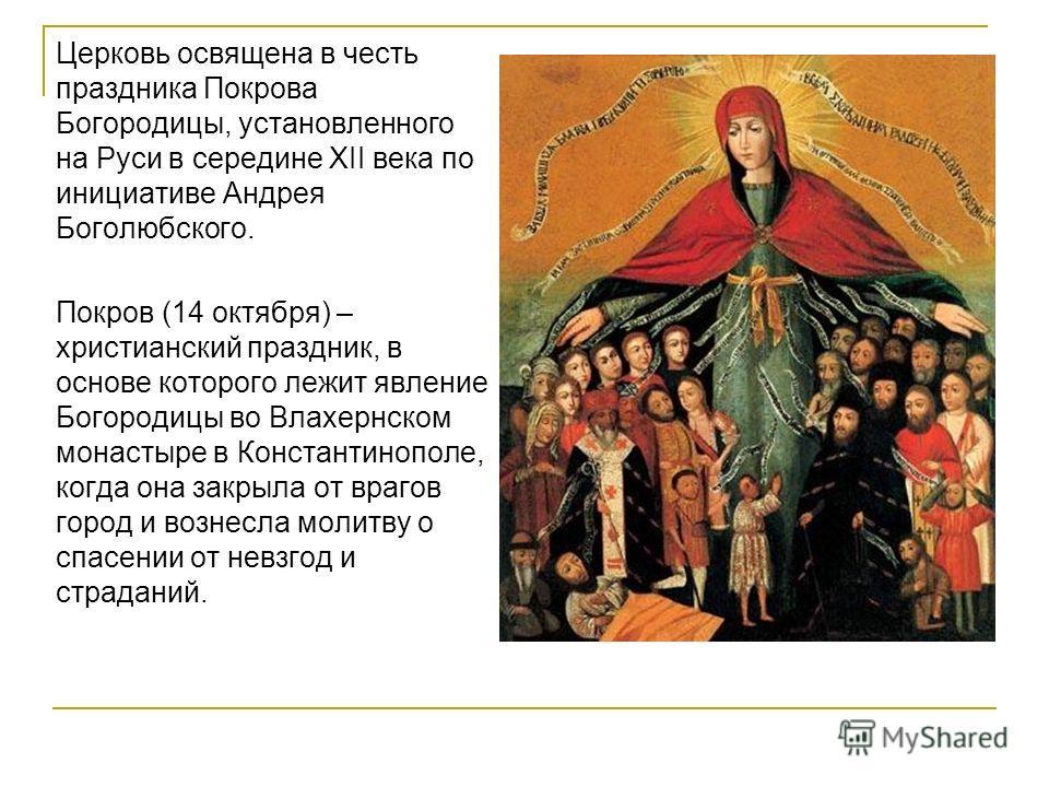 Церковь освящена в честь праздника Покрова Богородицы, установленного на Руси в середине XII века по инициативе Андрея Боголюбского. Покров (14 октября) – христианский праздник, в основе которого лежит явление Богородицы во Влахернском монастыре в Ко
