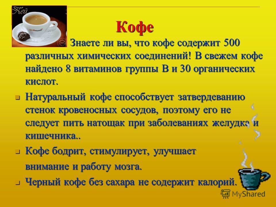 Кофе Знаете ли вы, что кофе содержит 500 различных химических соединений! В свежем кофе найдено 8 витаминов группы В и 30 органических кислот. Натуральный кофе способствует затвердеванию стенок кровеносных сосудов, поэтому его не следует пить натощак