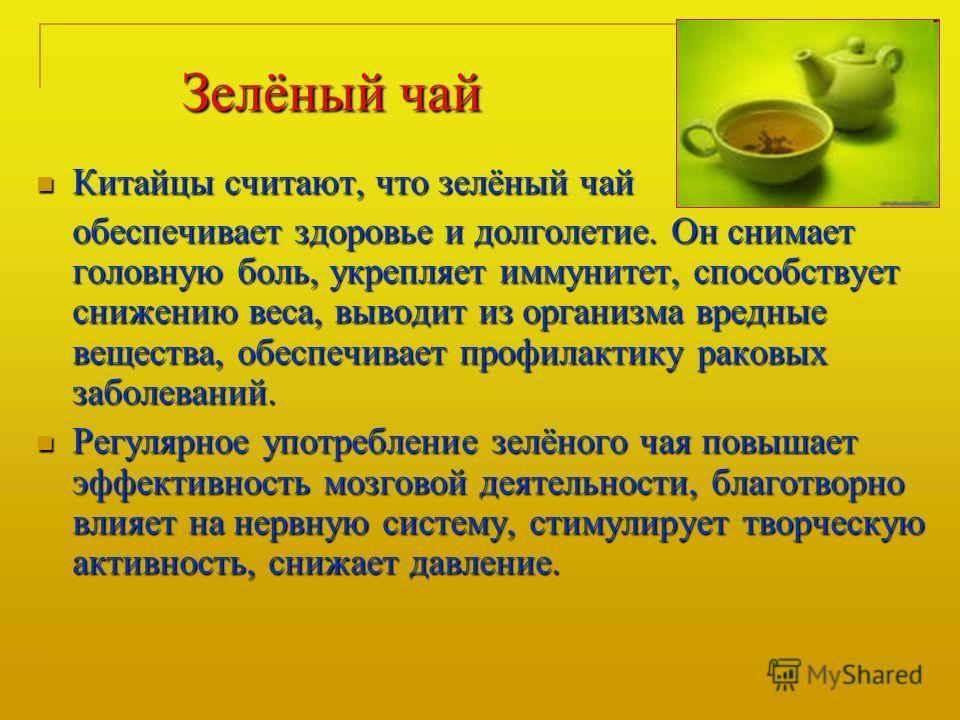 Зелёный чай Китайцы считают, что зелёный чай Китайцы считают, что зелёный чай обеспечивает здоровье и долголетие. Он снимает головную боль, укрепляет иммунитет, способствует снижению веса, выводит из организма вредные вещества, обеспечивает профилакт