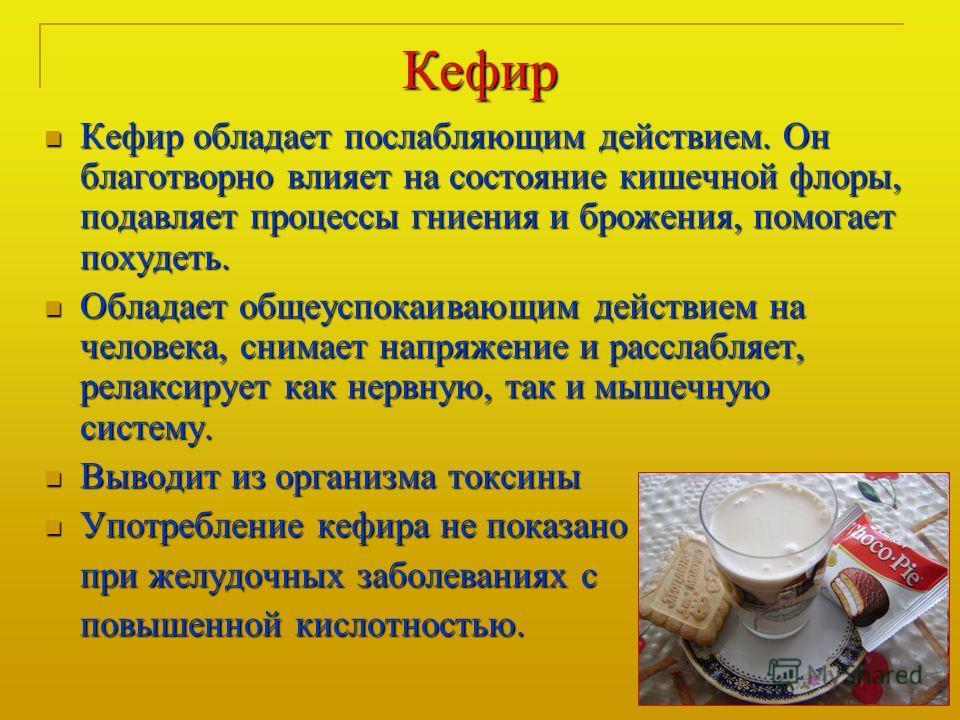 Кефир Кефир обладает послабляющим действием. Он благотворно влияет на состояние кишечной флоры, подавляет процессы гниения и брожения, помогает похудеть. Кефир обладает послабляющим действием. Он благотворно влияет на состояние кишечной флоры, подавл