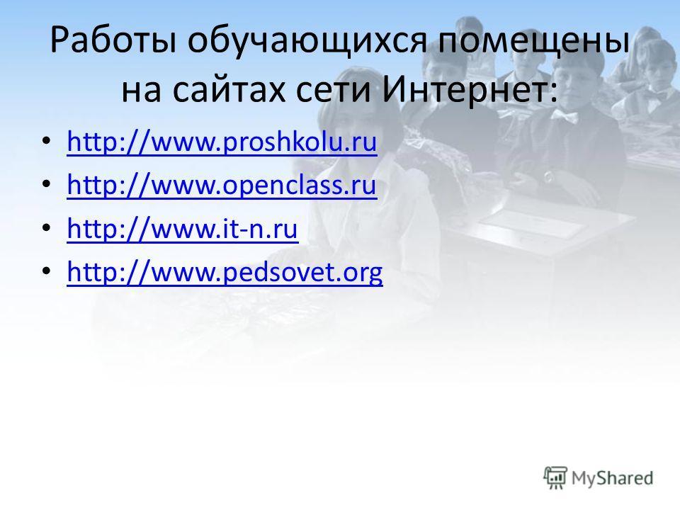 Работы обучающихся помещены на сайтах сети Интернет: http://www.proshkolu.ru http://www.openclass.ru http://www.it-n.ru http://www.pedsovet.org