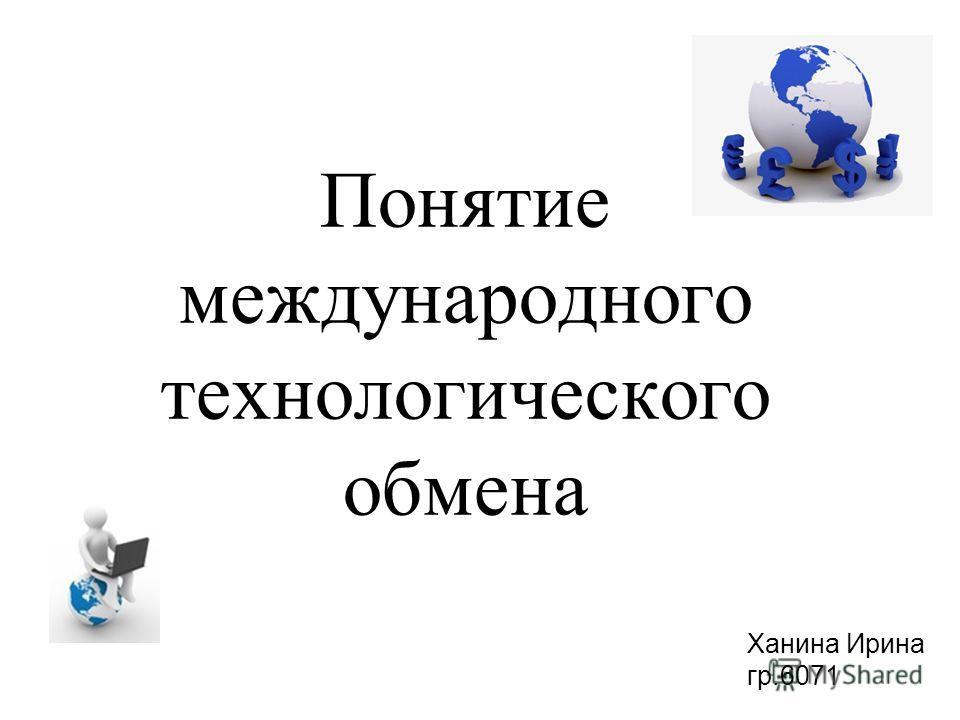 Понятие международного технологического обмена Ханина Ирина гр.6071