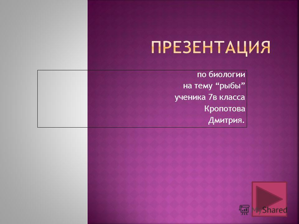 по биологии на тему рыбы ученика 7в класса Кропотова Дмитрия.