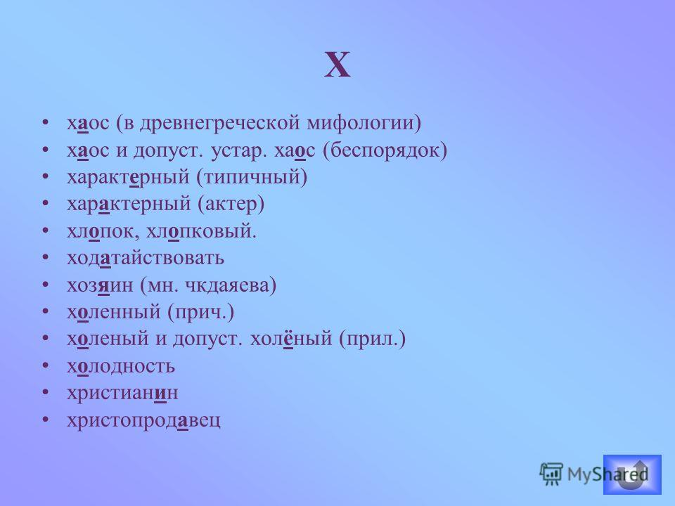 хаос (в древнегреческой мифологии) хаос и допуст. устар. хаос (беспорядок) характерный (типичный) характерный (актер) хлопок, хлопковый. ходатайствовать хозяин (мн. чкдаяева) холенный (прич.) холеный и допуст. холёный (прил.) холодность христианин хр