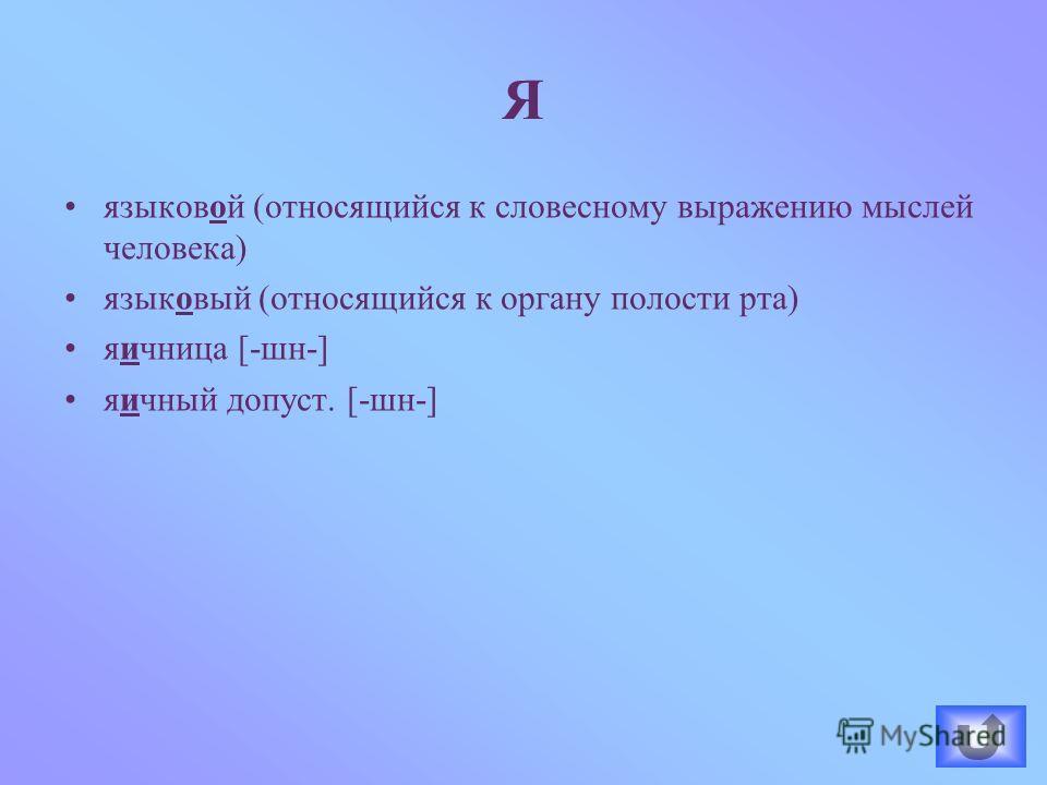 языковой (относящийся к словесному выражению мыслей человека) языковый (относящийся к органу полости рта) яичница [-шн-] яичный допуст. [-шн-] Я