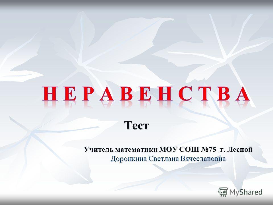 Тест Учитель математики МОУ СОШ 75 г. Лесной Доронкина Светлана Вячеславовна