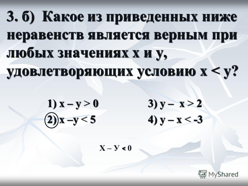 3. б) Какое из приведенных ниже неравенств является верным при любых значениях x и y, удовлетворяющих условию x < y? 1) x – y > 0 3) y – x > 2 2) x –y < 5 4) y – x < -3 < X – У < 0