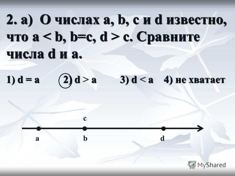 2. а) О числах a, b, c и d известно, что a c. Сравните числа d и a. 1) d = a 2) d > а 3) d а 3) d < a 4) не хватает bdа c