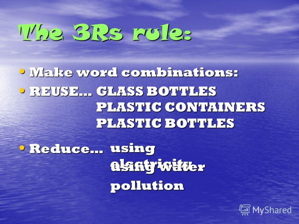 The 3Rs rule: Make word combinations: Make word combinations: REUSE… REUSE… Reduce… Reduce… GLASS BOTTLES PLASTIC CONTAINERS PLASTIC BOTTLES using electricity using water pollution