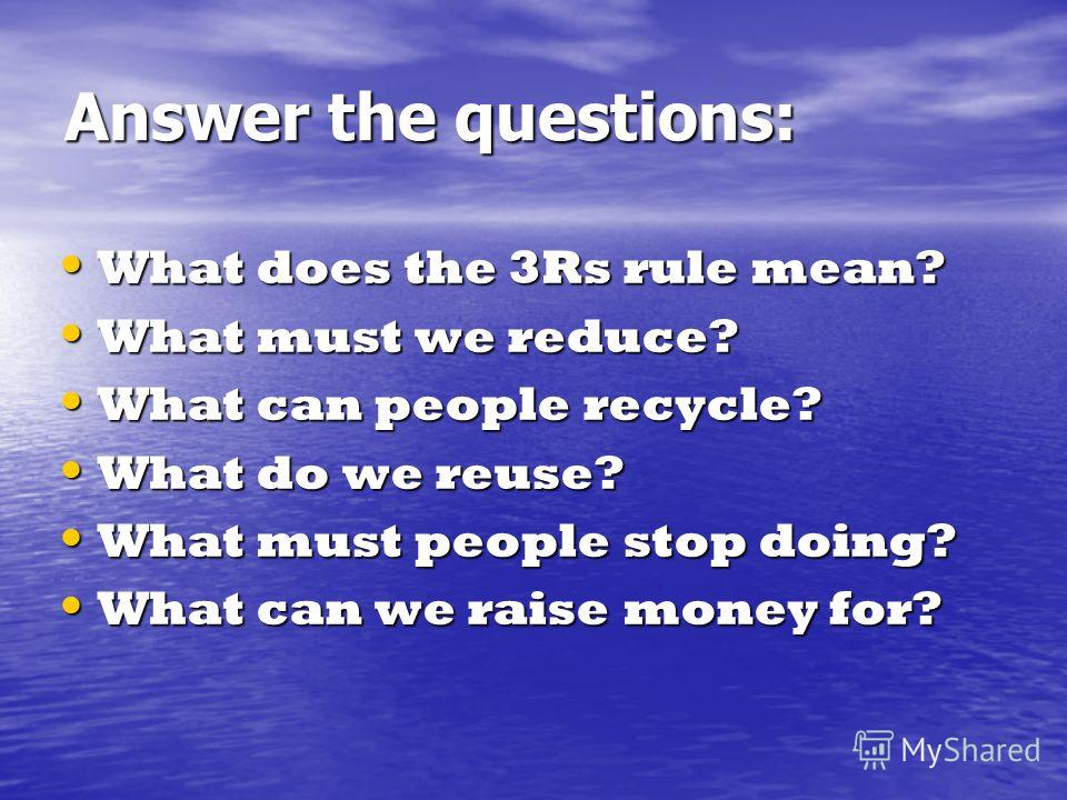 Answer the questions: What does the 3Rs rule mean? What does the 3Rs rule mean? What must we reduce? What must we reduce? What can people recycle? What can people recycle? What do we reuse? What do we reuse? What must people stop doing? What must peo