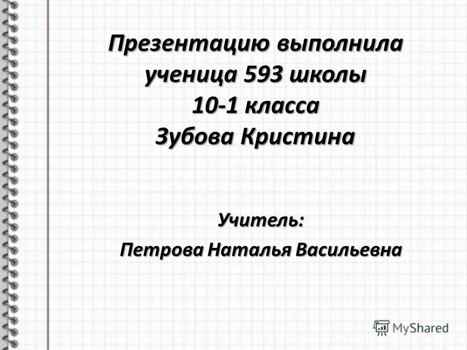 Презентацию выполнила ученица 593 школы 10-1 класса Зубова Кристина Учитель: Петрова Наталья Васильевна