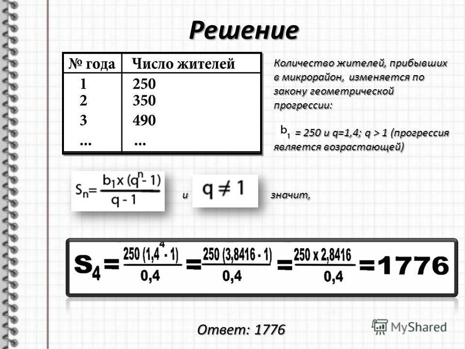 Решение Количество жителей, прибывших в микрорайон, изменяется по закону геометрической прогрессии: = 250 и q=1,4; q > 1 (прогрессия является возрастающей) = 250 и q=1,4; q > 1 (прогрессия является возрастающей) и значит, Ответ: 1776