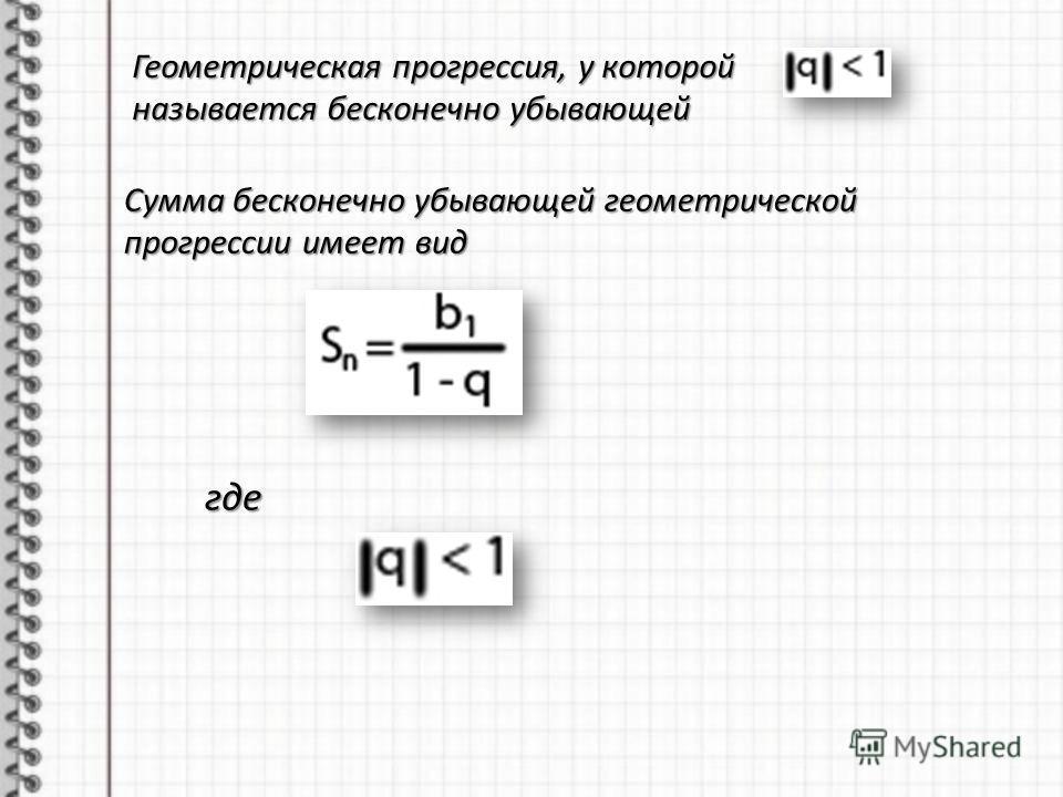 Геометрическая прогрессия, у которой называется бесконечно убывающей Сумма бесконечно убывающей геометрической прогрессии имеет вид где