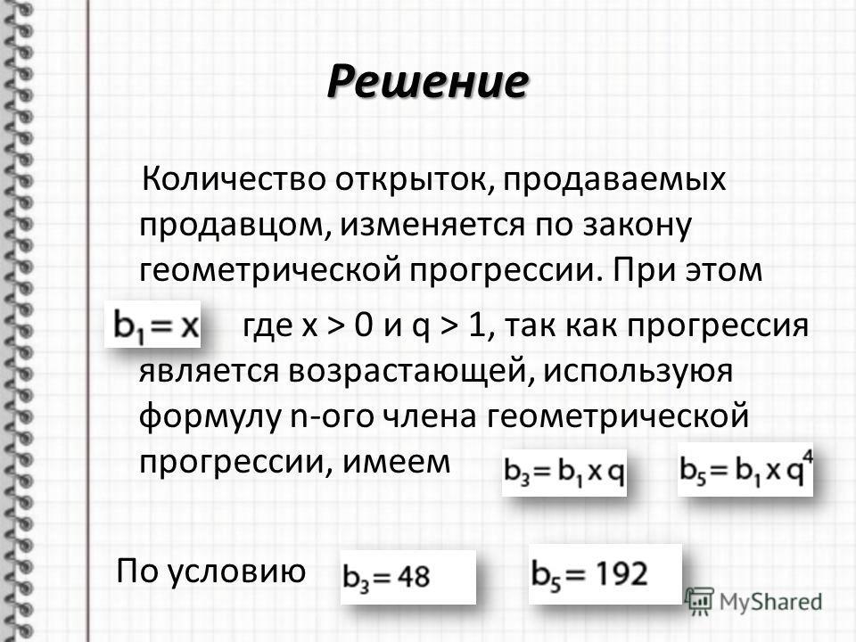 Решение Количество открыток, продаваемых продавцом, изменяется по закону геометрической прогрессии. При этом где x > 0 и q > 1, так как прогрессия является возрастающей, используюя формулу n-ого члена геометрической прогрессии, имеем По условию