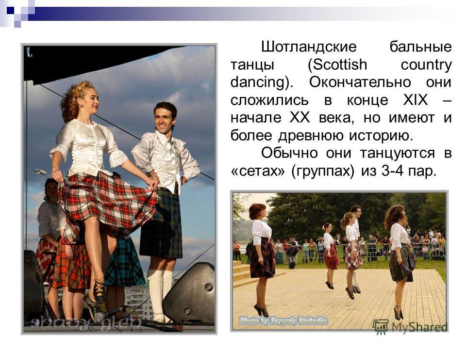 Шотландские бальные танцы (Scottish country dancing). Окончательно они сложились в конце XIX – начале XX века, но имеют и более древнюю историю. Обычно они танцуются в «сетах» (группах) из 3-4 пар.