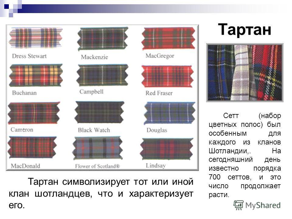 Тартан символизирует тот или иной клан шотландцев, что и характеризует его. Тартан Сетт (набор цветных полос) был особенным для каждого из кланов Шотландии,. На сегодняшний день известно порядка 700 сеттов, и это число продолжает расти.