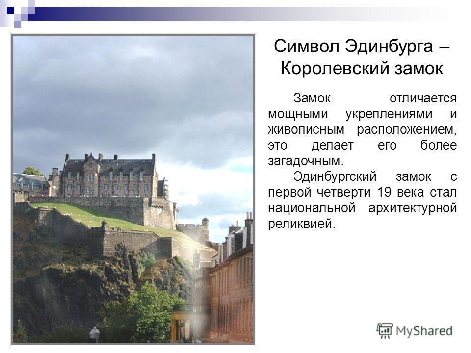 Замок отличается мощными укреплениями и живописным расположением, это делает его более загадочным. Эдинбургский замок с первой четверти 19 века стал национальной архитектурной реликвией. Символ Эдинбурга – Королевский замок