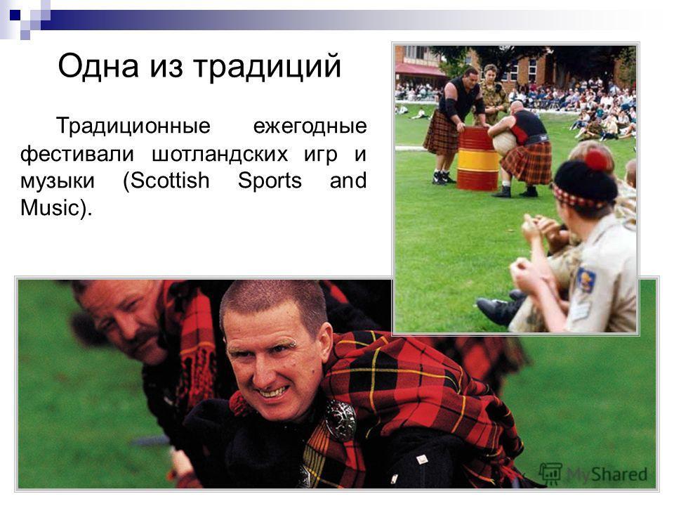Одна из традиций Традиционные ежегодные фестивали шотландских игр и музыки (Scottish Sports and Music).
