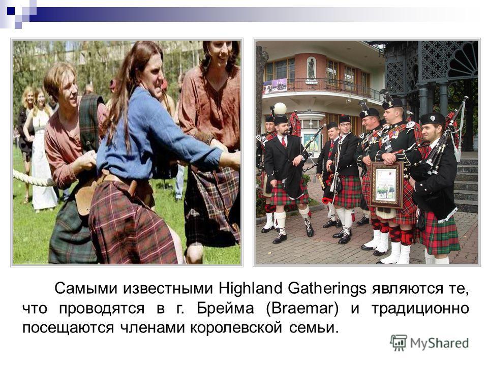 Самыми известными Highland Gatherings являются те, что проводятся в г. Брейма (Braemar) и традиционно посещаются членами королевской семьи.