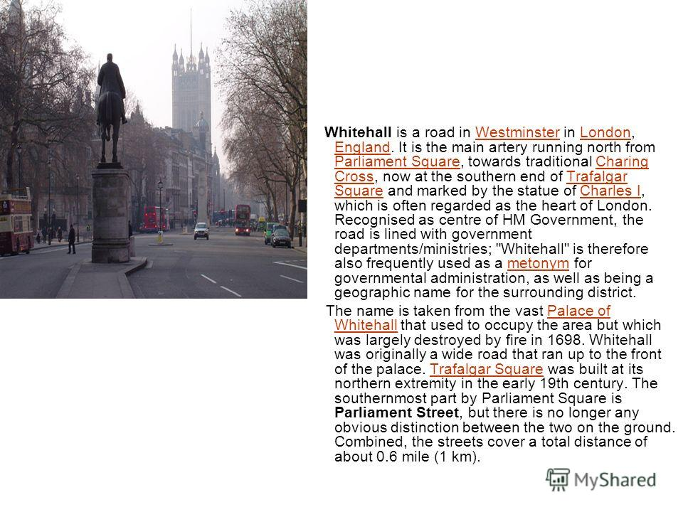 Whitehall is a road in Westminster in London, England. It is the main artery running north from Parliament Square, towards traditional Charing Cross, now at the southern end of Trafalgar Square and marked by the statue of Charles I, which is often re
