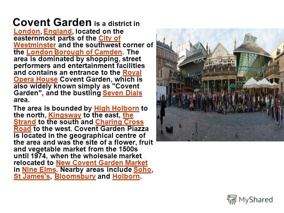Covent Garden is a district in London, England, located on the easternmost parts of the City of Westminster and the southwest corner of the London Borough of Camden. The area is dominated by shopping, street performers and entertainment facilities an