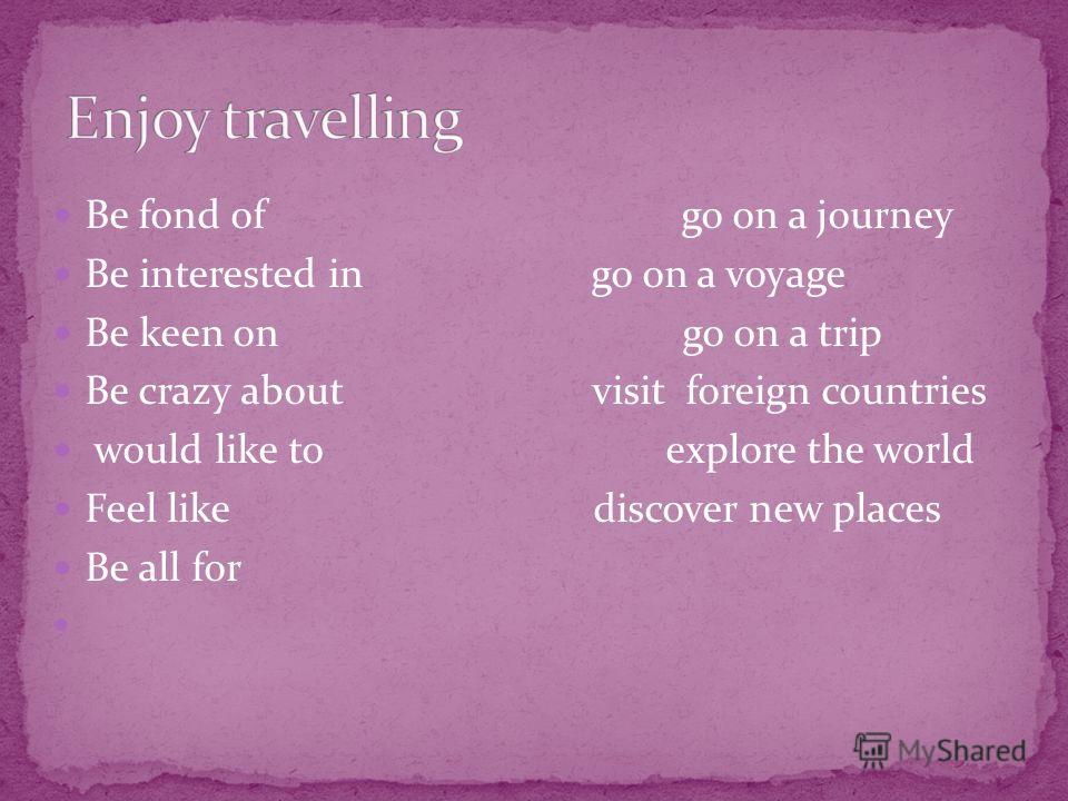 Be fond of go on a journey Be interested in go on a voyage Be keen on go on a trip Be crazy about visit foreign countries would like to explore the world Feel like discover new places Be all for