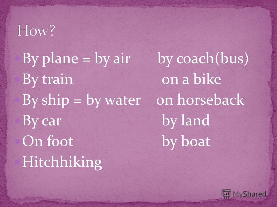 By plane = by air by coach(bus) By train on a bike By ship = by water on horseback By car by land On foot by boat Hitchhiking