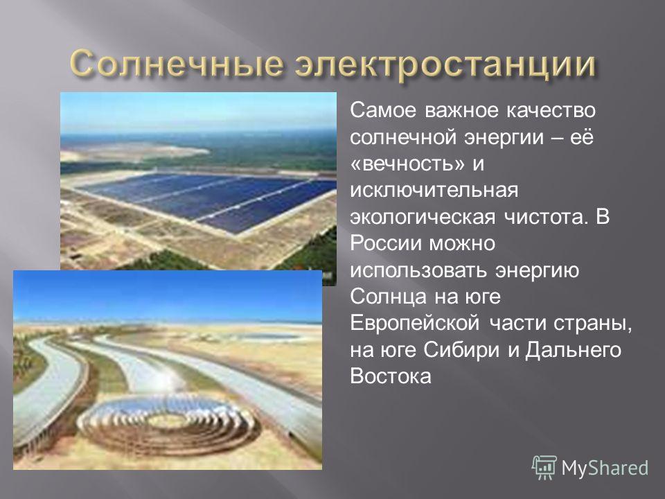 Самое важное качество солнечной энергии – её «вечность» и исключительная экологическая чистота. В России можно использовать энергию Солнца на юге Европейской части страны, на юге Сибири и Дальнего Востока