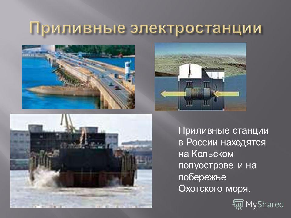 Приливные станции в России находятся на Кольском полуострове и на побережье Охотского моря.