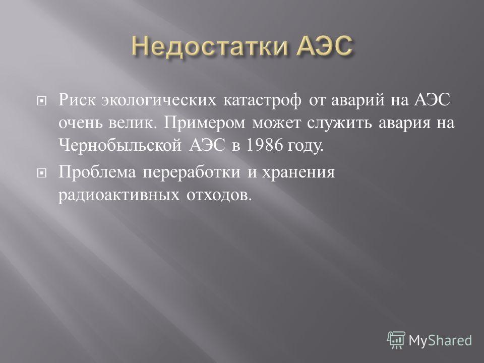 Риск экологических катастроф от аварий на АЭС очень велик. Примером может служить авария на Чернобыльской АЭС в 1986 году. Проблема переработки и хранения радиоактивных отходов.