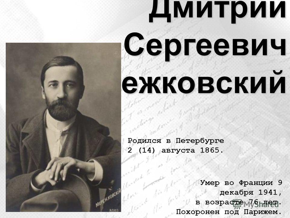 Дмитрий Сергеевич Мережковский Родился в Петербурге 2 (14) августа 1865. Умер во Франции 9 декабря 1941, в возрасте 76 лет. Похоронен под Парижем.