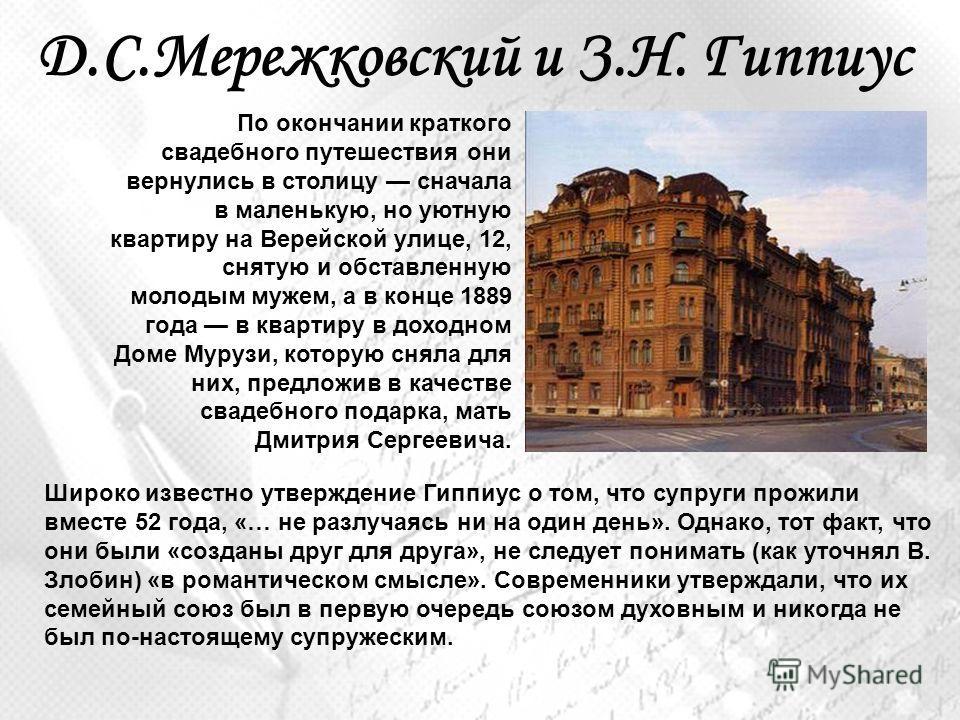 Д.С.Мережковский и З.Н. Гиппиус По окончании краткого свадебного путешествия они вернулись в столицу сначала в маленькую, но уютную квартиру на Верейской улице, 12, снятую и обставленную молодым мужем, а в конце 1889 года в квартиру в доходном Доме М