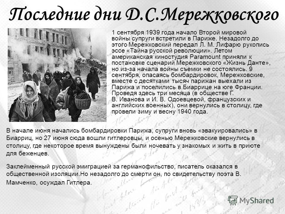 Последние дни Д.С.Мережковского 1 сентября 1939 года начало Второй мировой войны супруги встретили в Париже. Незадолго до этого Мережковский передал Л. М. Лифарю рукопись эссе «Тайна русской революции». Летом американская киностудия Paramount приняли