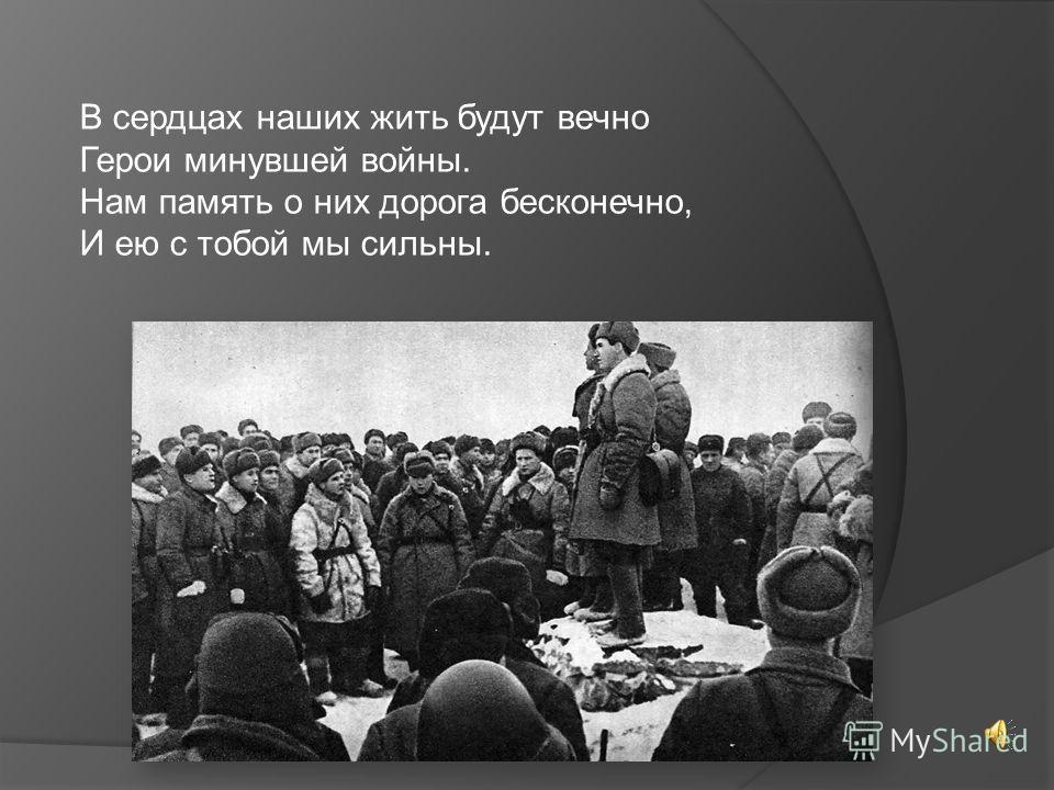 В сердцах наших жить будут вечно Герои минувшей войны. Нам память о них дорога бесконечно, И ею с тобой мы сильны.