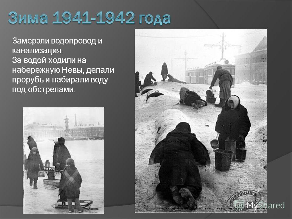 Замерзли водопровод и канализация. За водой ходили на набережную Невы, делали прорубь и набирали воду под обстрелами.