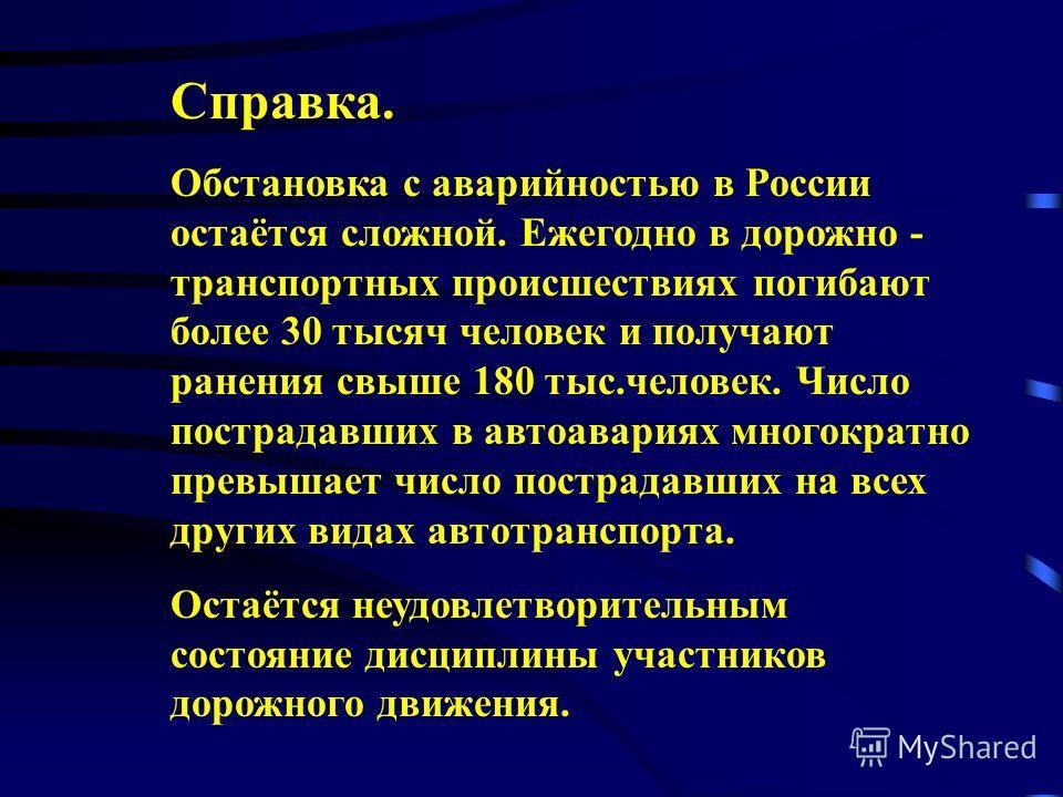 Справка. Обстановка с аварийностью в России остаётся сложной. Ежегодно в дорожно - транспортных происшествиях погибают более 30 тысяч человек и получают ранения свыше 180 тыс.человек. Число пострадавших в автоавариях многократно превышает число постр