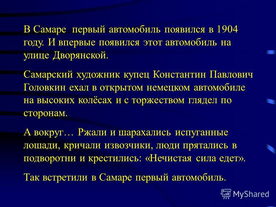 В Самаре первый автомобиль появился в 1904 году. И впервые появился этот автомобиль на улице Дворянской. Самарский художник купец Константин Павлович Головкин ехал в открытом немецком автомобиле на высоких колёсах и с торжеством глядел по сторонам. А