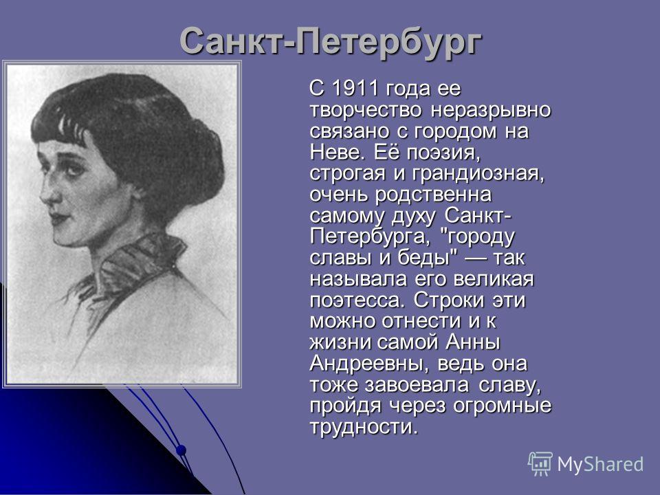 Санкт-Петербург С 1911 года ее творчество неразрывно связано с городом на Неве. Её поэзия, строгая и грандиозная, очень родственна самому духу Санкт- Петербурга,