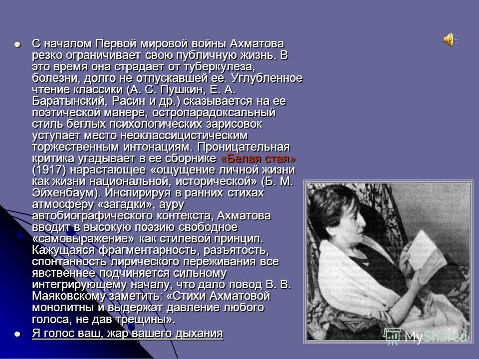С началом Первой мировой войны Ахматова резко ограничивает свою публичную жизнь. В это время она страдает от туберкулеза, болезни, долго не отпускавшей ее. Углубленное чтение классики (А. С. Пушкин, Е. А. Баратынский, Расин и др.) сказывается на ее п
