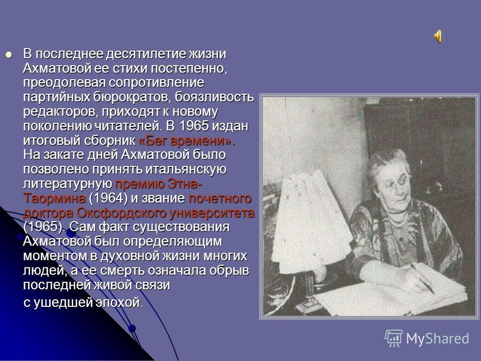 В последнее десятилетие жизни Ахматовой ее стихи постепенно, преодолевая сопротивление партийных бюрократов, боязливость редакторов, приходят к новому поколению читателей. В 1965 издан итоговый сборник «Бег времени». На закате дней Ахматовой было поз