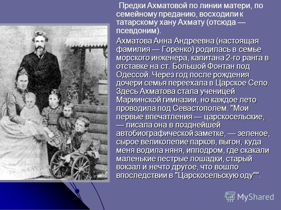 Предки Ахматовой по линии матери, по семейному преданию, восходили к татарскому хану Ахмату (отсюда псевдоним). Ахматова Анна Андреевна (настоящая фамилия Горенко) родилась в семье морского инженера, капитана 2-го ранга в отставке на ст. Большой Фонт