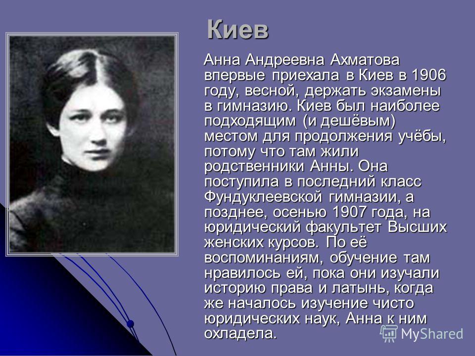 Киев Анна Андреевна Ахматова впервые приехала в Киев в 1906 году, весной, держать экзамены в гимназию. Киев был наиболее подходящим (и дешёвым) местом для продолжения учёбы, потому что там жили родственники Анны. Она поступила в последний класс Фунду