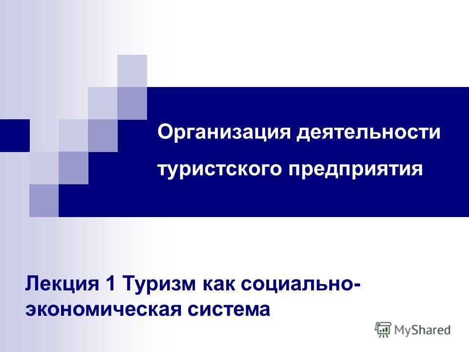 Организация деятельности туристского предприятия Лекция 1 Туризм как социально- экономическая система