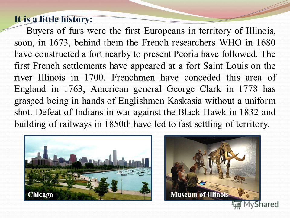 It is a little history: Buyers of furs were the first Europeans in territory of Illinois, soon, in 1673, behind them the French researchers WHO in 1680 have constructed a fort nearby to present Peoria have followed. The first French settlements have