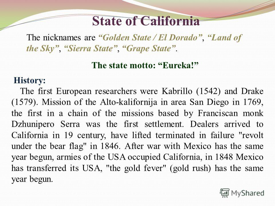 State of California The nicknames are Golden State / El Dorado, Land of the Sky, Sierra State, Grape State. The first European researchers were Kabrillo (1542) and Drake (1579). Mission of the Alto-kalifornija in area San Diego in 1769, the first in