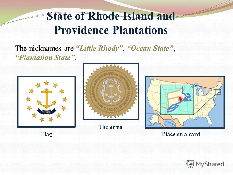 State of Rhode Island and Providence Plantations The nicknames are Little Rhody, Ocean State, Plantation State. Flag The arms Place on a card
