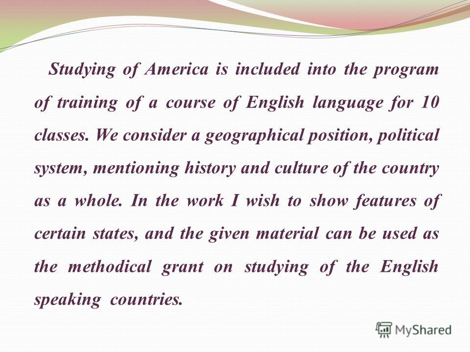 Studying of America is included into the program of training of a course of English language for 10 classes. We consider a geographical position, political system, mentioning history and culture of the country as a whole. In the work I wish to show f