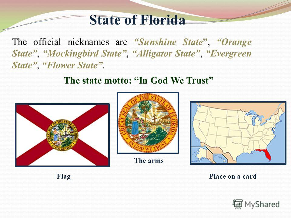 State of Florida The official nicknames are Sunshine State, Orange State, Mockingbird State, Alligator State, Evergreen State, Flower State. The state motto: In God We Trust Flag The arms Place on a card