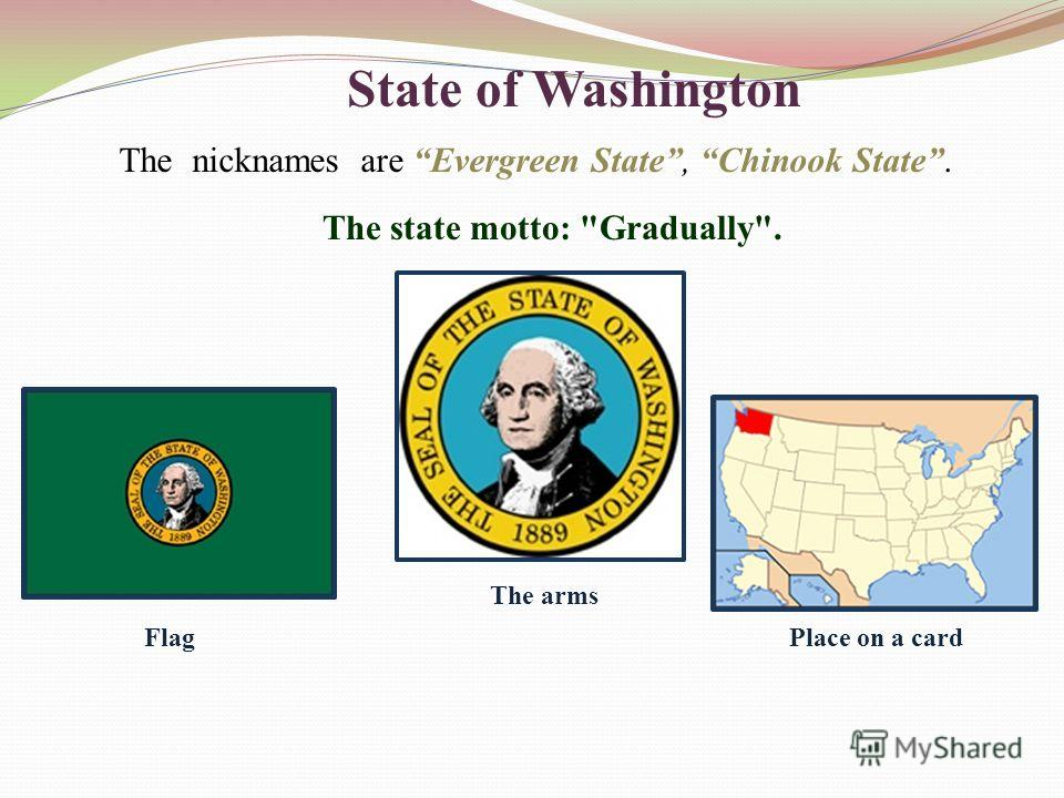 State of Washington The nicknames are Evergreen State, Chinook State. The state motto: Gradually. Flag The arms Place on a card