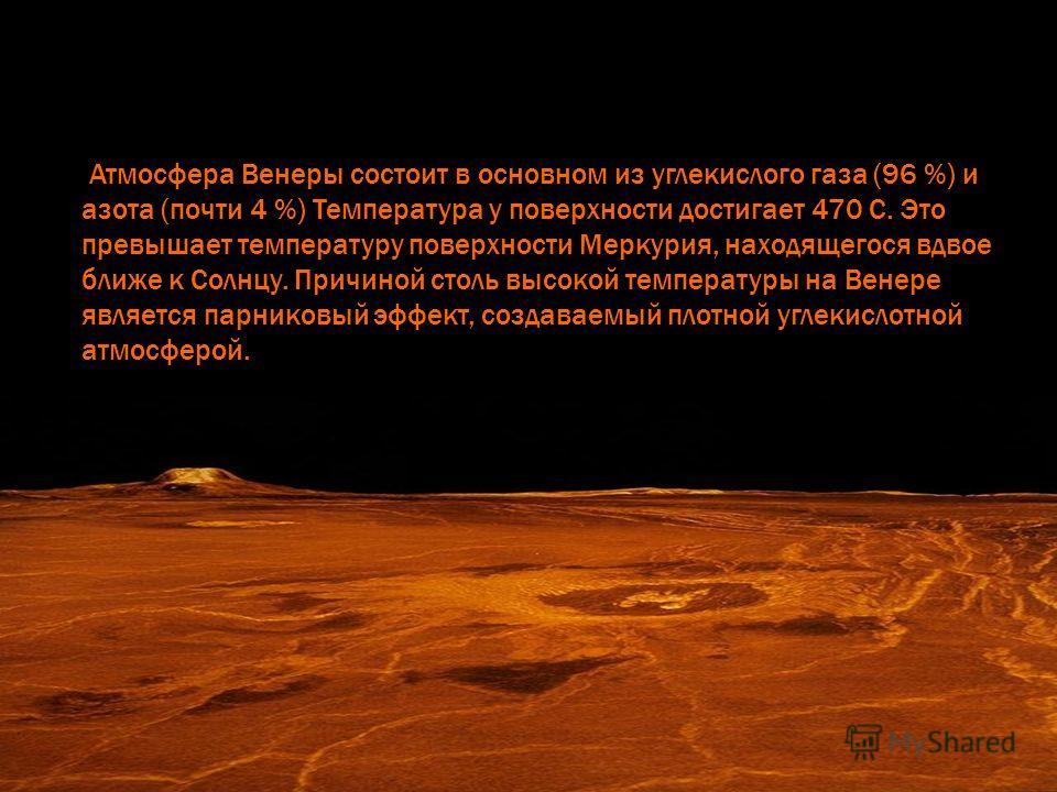 Атмосфера Венеры состоит в основном из углекислого газа (96 %) и азота (почти 4 %) Температура у поверхности достигает 470 С. Это превышает температуру поверхности Меркурия, находящегося вдвое ближе к Солнцу. Причиной столь высокой температуры на Вен